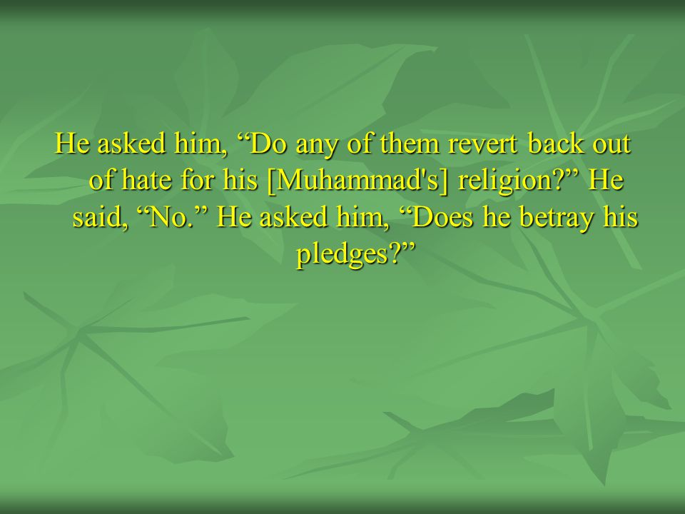 He asked him, Do any of them revert back out of hate for his [Muhammad s] religion He said, No. He asked him, Does he betray his pledges